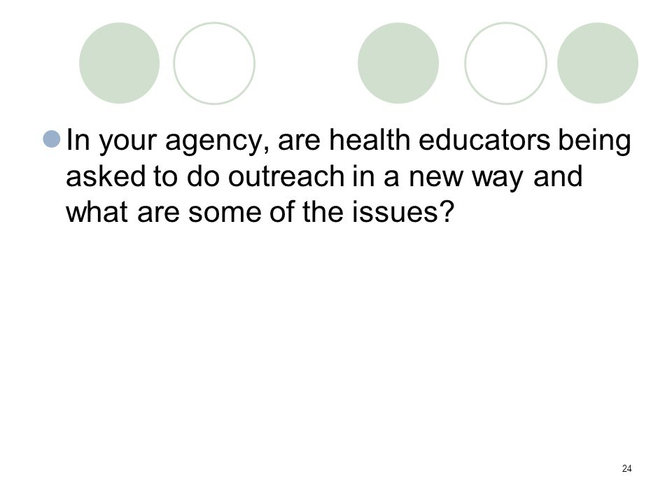24 In your agency, are health educators being asked to do outreach in a new way and what are some of the issues