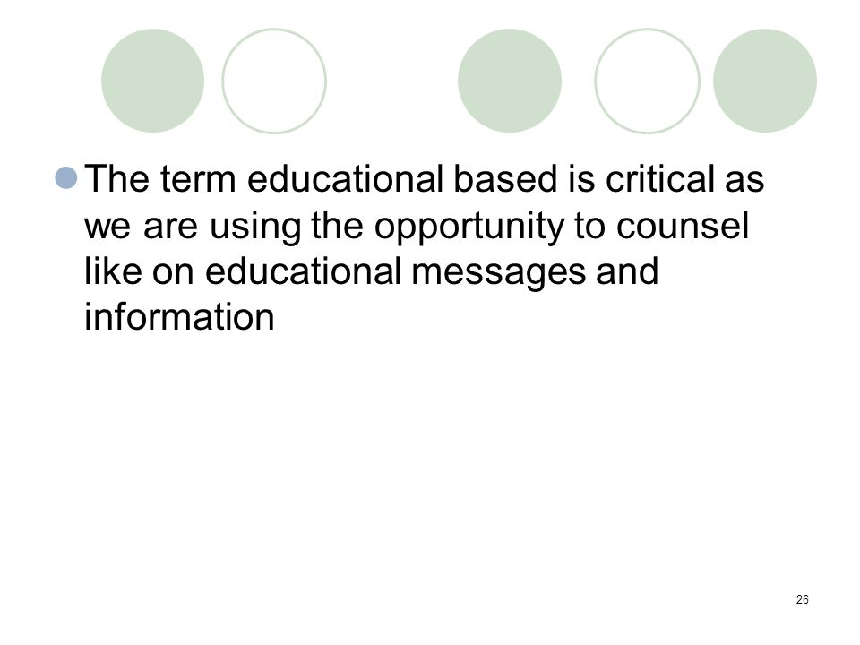 26 The term educational based is critical as we are using the opportunity to counsel like on educational messages and information