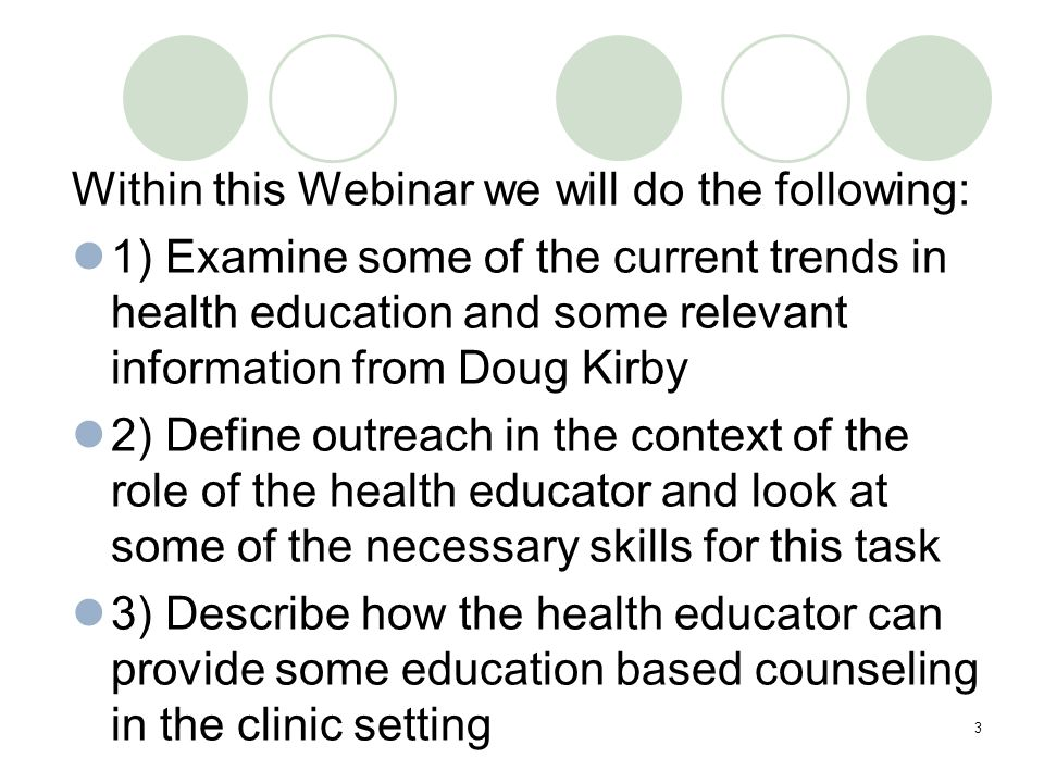 3 Within this Webinar we will do the following: 1) Examine some of the current trends in health education and some relevant information from Doug Kirby 2) Define outreach in the context of the role of the health educator and look at some of the necessary skills for this task 3) Describe how the health educator can provide some education based counseling in the clinic setting