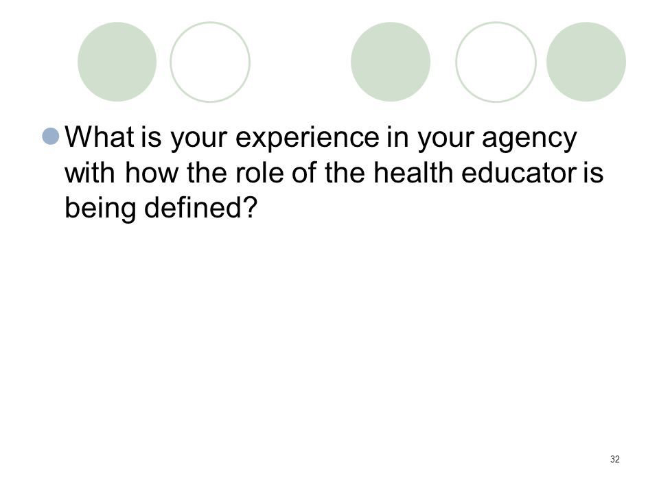 32 What is your experience in your agency with how the role of the health educator is being defined?
