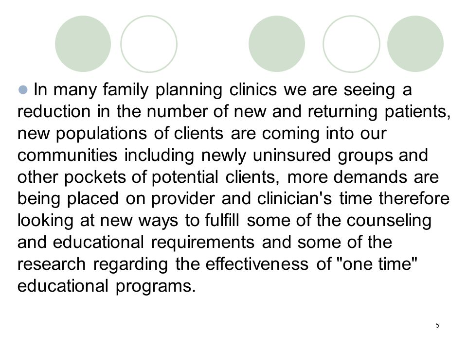 5 In many family planning clinics we are seeing a reduction in the number of new and returning patients, new populations of clients are coming into our communities including newly uninsured groups and other pockets of potential clients, more demands are being placed on provider and clinician s time therefore looking at new ways to fulfill some of the counseling and educational requirements and some of the research regarding the effectiveness of one time educational programs.