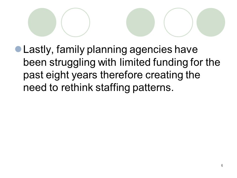 6 Lastly, family planning agencies have been struggling with limited funding for the past eight years therefore creating the need to rethink staffing patterns.