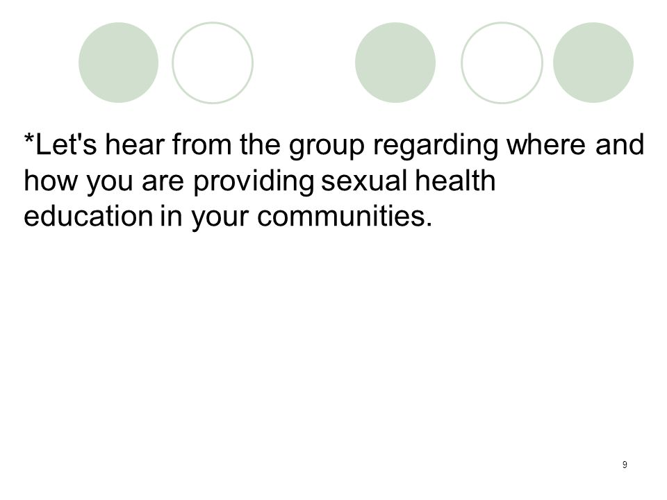 9 *Let s hear from the group regarding where and how you are providing sexual health education in your communities.