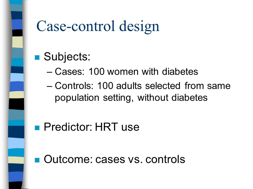 Case-control design n Subjects: –Cases: 100 women with diabetes –Controls: 100 adults selected from same population setting, without diabetes n Predictor: HRT use n Outcome: cases vs.