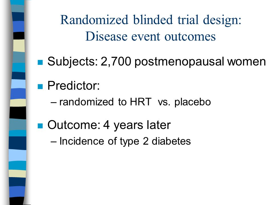 Randomized blinded trial design: Disease event outcomes n Subjects: 2,700 postmenopausal women n Predictor: –randomized to HRT vs.