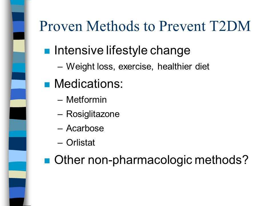 Proven Methods to Prevent T2DM n Intensive lifestyle change –Weight loss, exercise, healthier diet n Medications: –Metformin –Rosiglitazone –Acarbose –Orlistat n Other non-pharmacologic methods?