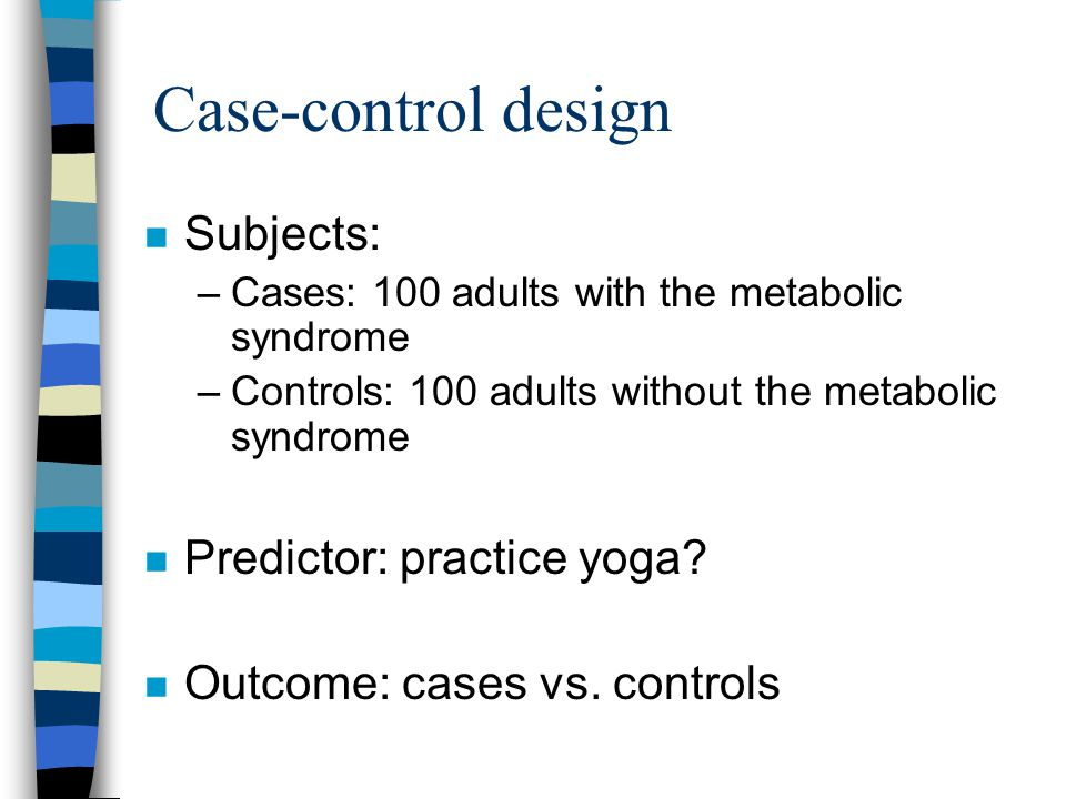 Case-control design n Subjects: –Cases: 100 adults with the metabolic syndrome –Controls: 100 adults without the metabolic syndrome n Predictor: practice yoga.
