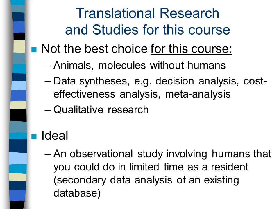 Translational Research and Studies for this course n Not the best choice for this course: –Animals, molecules without humans –Data syntheses, e.g.