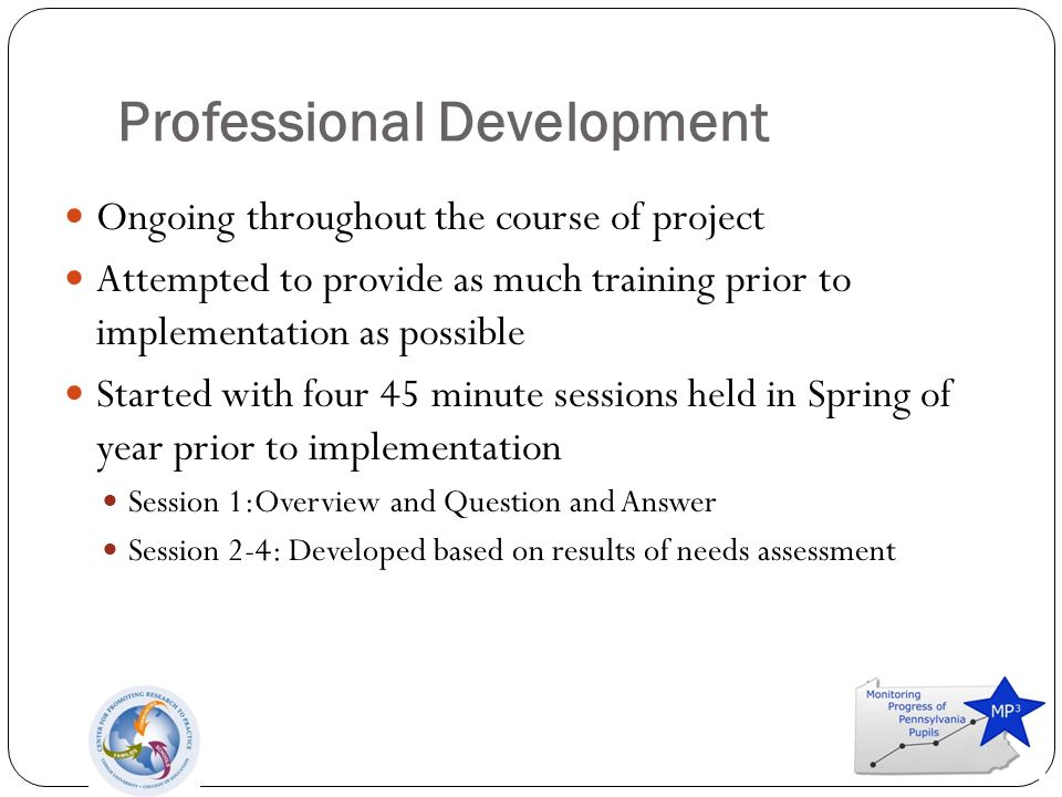 Professional Development Ongoing throughout the course of project Attempted to provide as much training prior to implementation as possible Started with four 45 minute sessions held in Spring of year prior to implementation Session 1:Overview and Question and Answer Session 2-4: Developed based on results of needs assessment