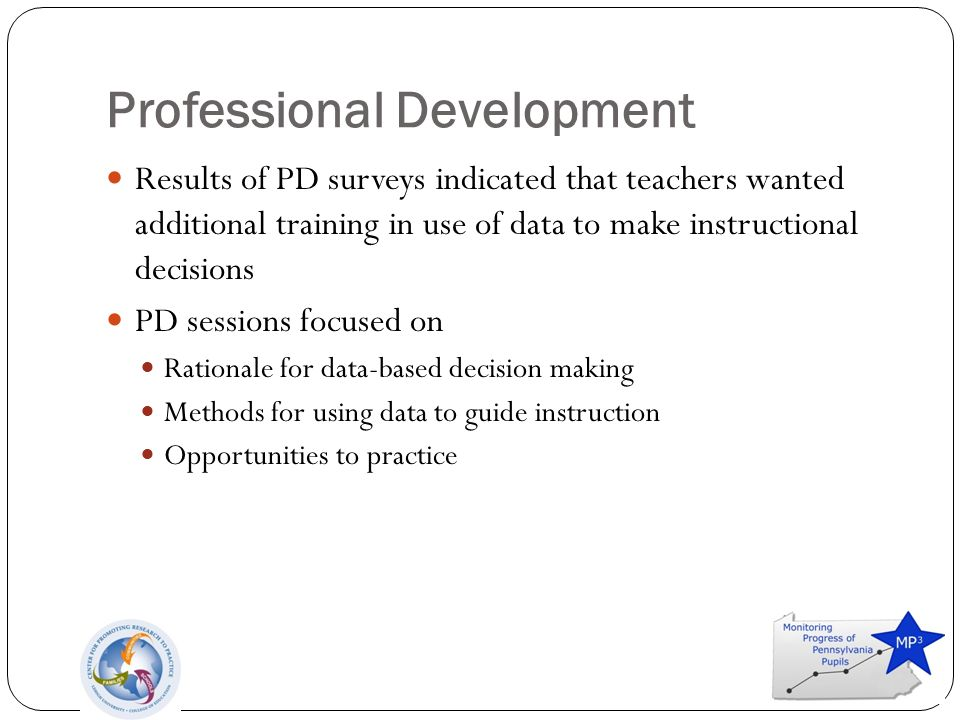 Professional Development Results of PD surveys indicated that teachers wanted additional training in use of data to make instructional decisions PD sessions focused on Rationale for data-based decision making Methods for using data to guide instruction Opportunities to practice