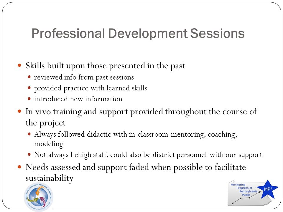 Professional Development Sessions Skills built upon those presented in the past reviewed info from past sessions provided practice with learned skills introduced new information In vivo training and support provided throughout the course of the project Always followed didactic with in-classroom mentoring, coaching, modeling Not always Lehigh staff, could also be district personnel with our support Needs assessed and support faded when possible to facilitate sustainability
