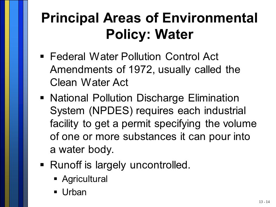 13 - 14 Principal Areas of Environmental Policy: Water  Federal Water Pollution Control Act Amendments of 1972, usually called the Clean Water Act  National Pollution Discharge Elimination System (NPDES) requires each industrial facility to get a permit specifying the volume of one or more substances it can pour into a water body.