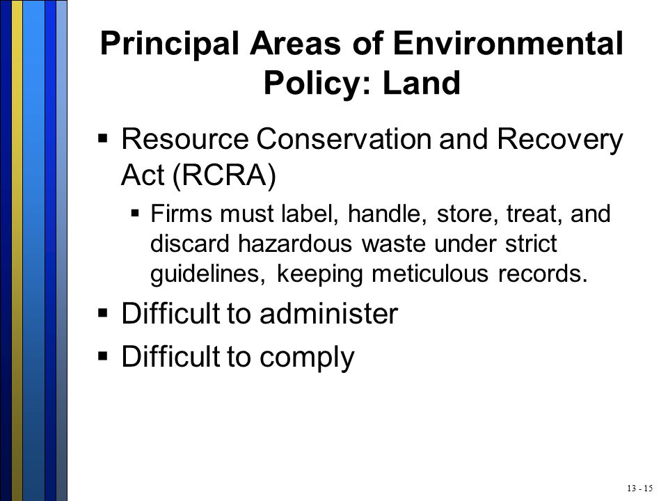 13 - 15 Principal Areas of Environmental Policy: Land  Resource Conservation and Recovery Act (RCRA)  Firms must label, handle, store, treat, and discard hazardous waste under strict guidelines, keeping meticulous records.