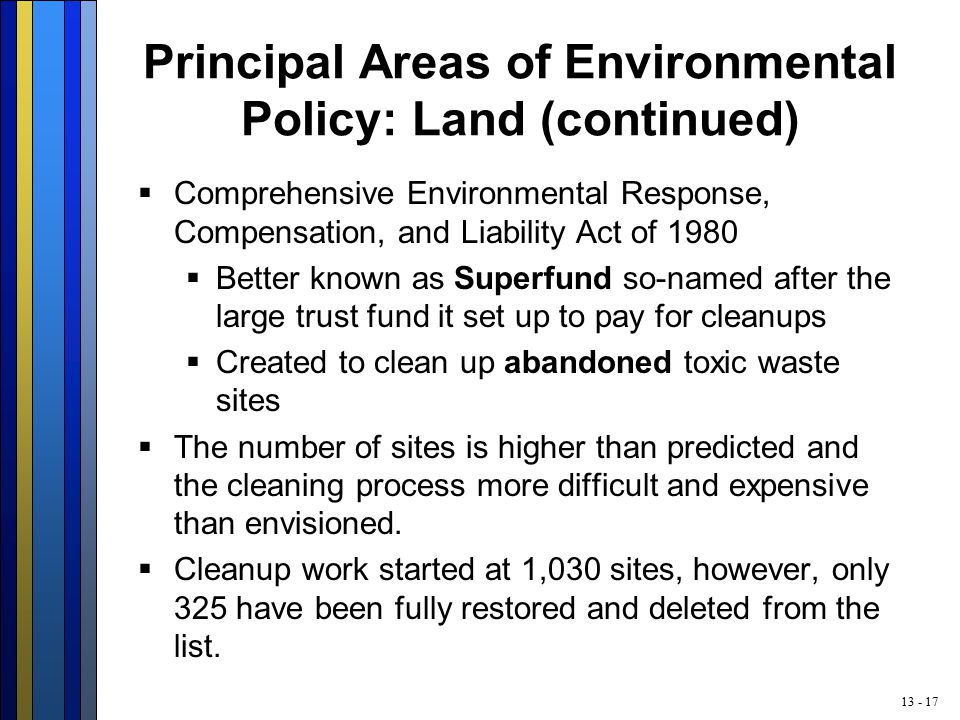 13 - 17 Principal Areas of Environmental Policy: Land (continued)  Comprehensive Environmental Response, Compensation, and Liability Act of 1980  Better known as Superfund so-named after the large trust fund it set up to pay for cleanups  Created to clean up abandoned toxic waste sites  The number of sites is higher than predicted and the cleaning process more difficult and expensive than envisioned.
