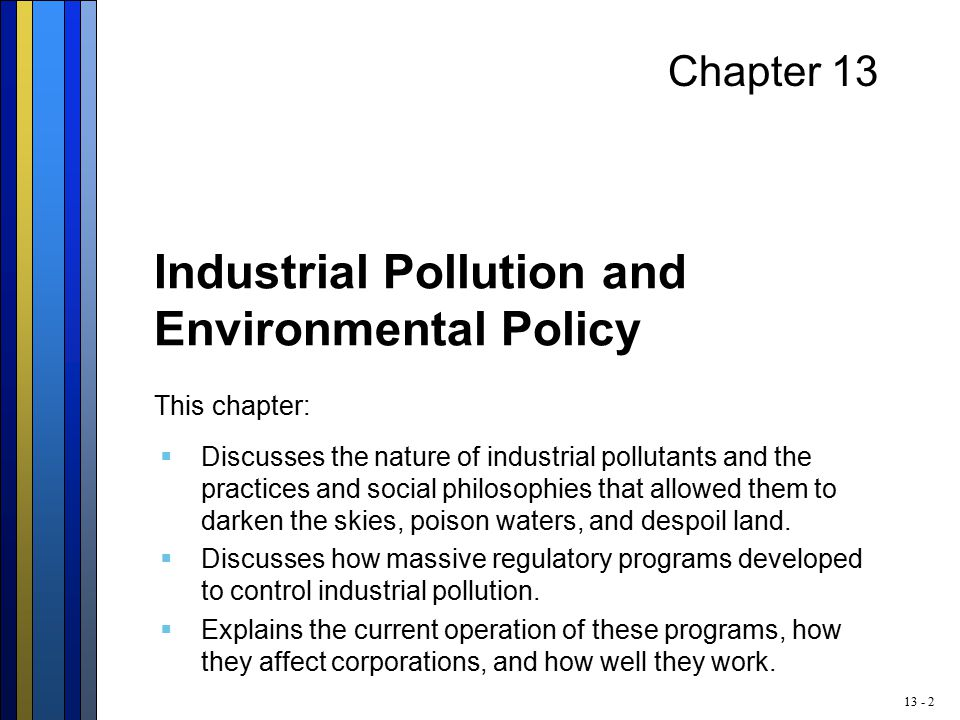 13 - 2 Chapter 13 Industrial Pollution and Environmental Policy This chapter:  Discusses the nature of industrial pollutants and the practices and social philosophies that allowed them to darken the skies, poison waters, and despoil land.