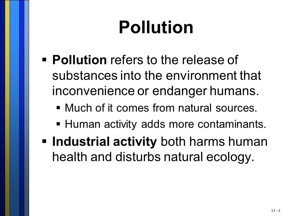 13 - 4 Pollution  Pollution refers to the release of substances into the environment that inconvenience or endanger humans.