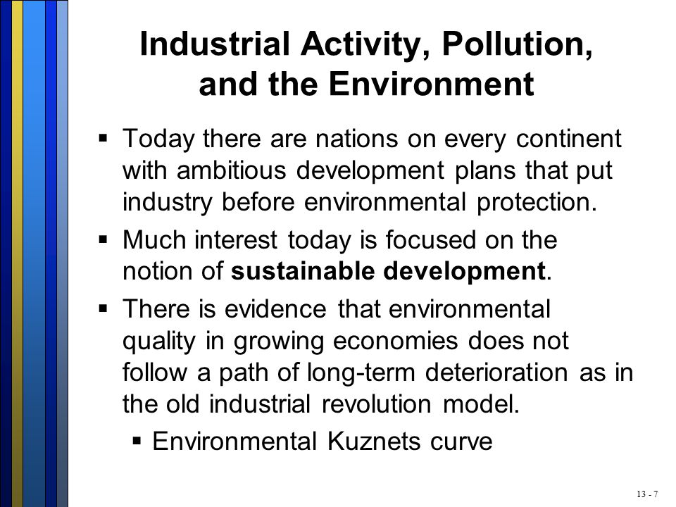 13 - 7 Industrial Activity, Pollution, and the Environment  Today there are nations on every continent with ambitious development plans that put industry before environmental protection.