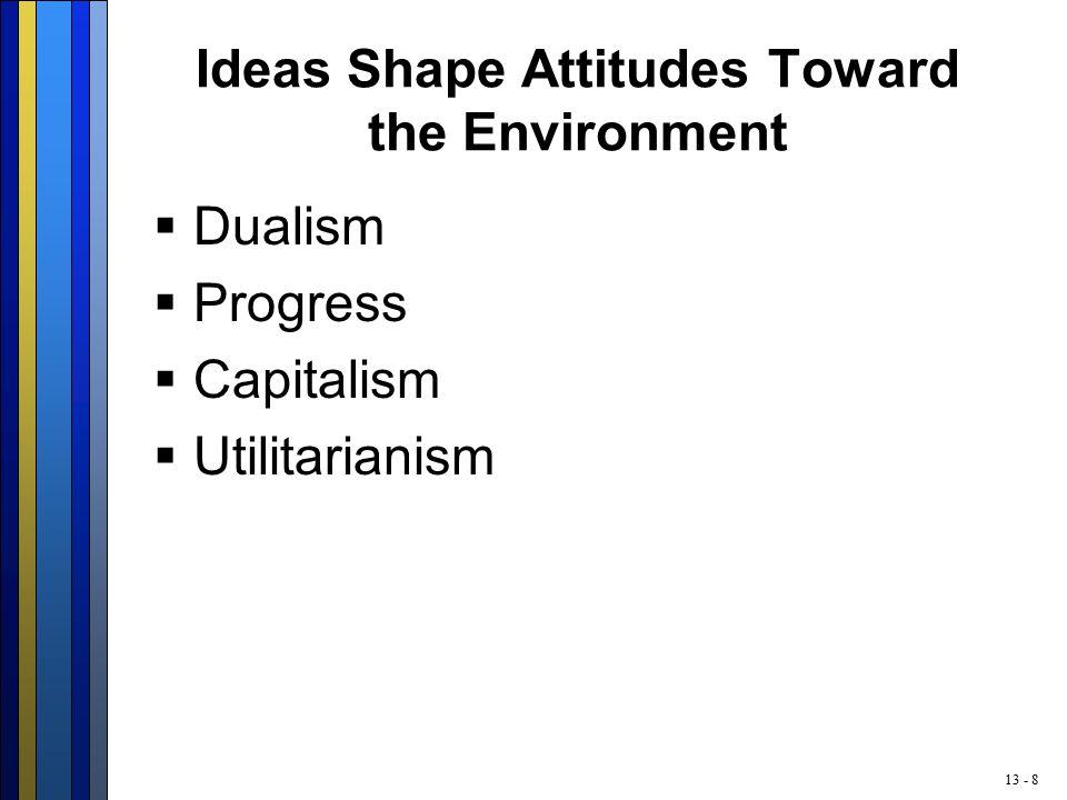 13 - 8 Ideas Shape Attitudes Toward the Environment  Dualism  Progress  Capitalism  Utilitarianism