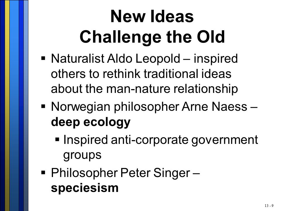 13 - 9 New Ideas Challenge the Old  Naturalist Aldo Leopold – inspired others to rethink traditional ideas about the man-nature relationship  Norwegian philosopher Arne Naess – deep ecology  Inspired anti-corporate government groups  Philosopher Peter Singer – speciesism