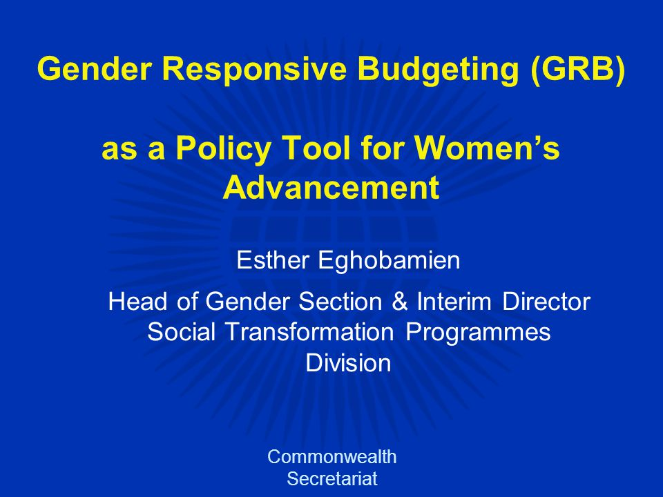 Gender Responsive Budgeting (GRB) as a Policy Tool for Women's Advancement Esther Eghobamien Head of Gender Section & Interim Director Social Transformation Programmes Division Commonwealth Secretariat