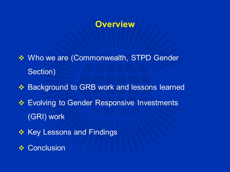 Overview  Who we are (Commonwealth, STPD Gender Section)  Background to GRB work and lessons learned  Evolving to Gender Responsive Investments (GRI) work  Key Lessons and Findings  Conclusion