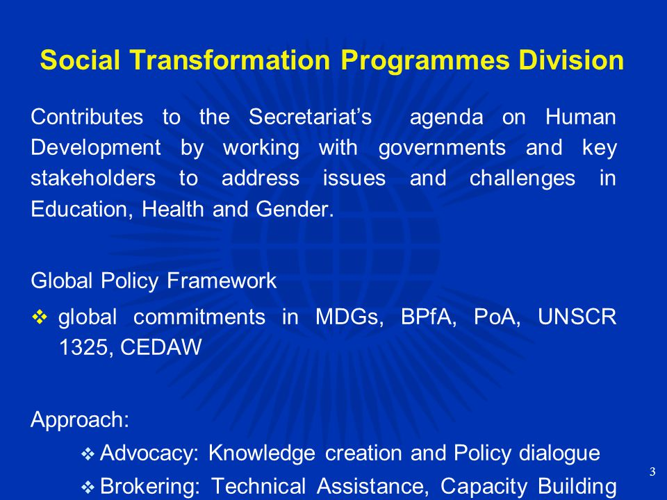 Social Transformation Programmes Division Contributes to the Secretariat's agenda on Human Development by working with governments and key stakeholders to address issues and challenges in Education, Health and Gender.