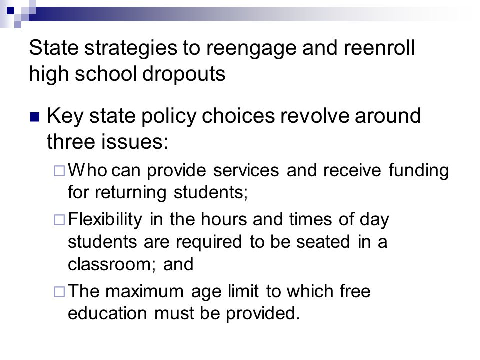 State strategies to reengage and reenroll high school dropouts Key state policy choices revolve around three issues:  Who can provide services and receive funding for returning students;  Flexibility in the hours and times of day students are required to be seated in a classroom; and  The maximum age limit to which free education must be provided.