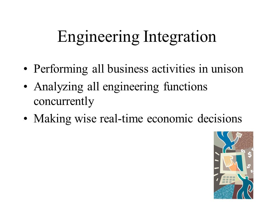 Engineering Integration Performing all business activities in unison Analyzing all engineering functions concurrently Making wise real-time economic d