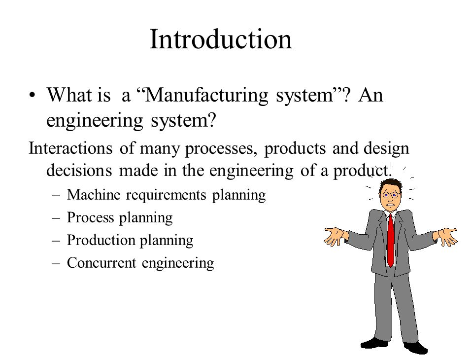 """Introduction What is a """"Manufacturing system""""? An engineering system? Interactions of many processes, products and design decisions made in the engine"""