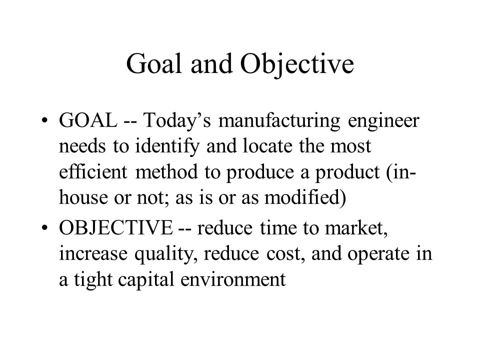 Goal and Objective GOAL -- Today's manufacturing engineer needs to identify and locate the most efficient method to produce a product (in- house or no