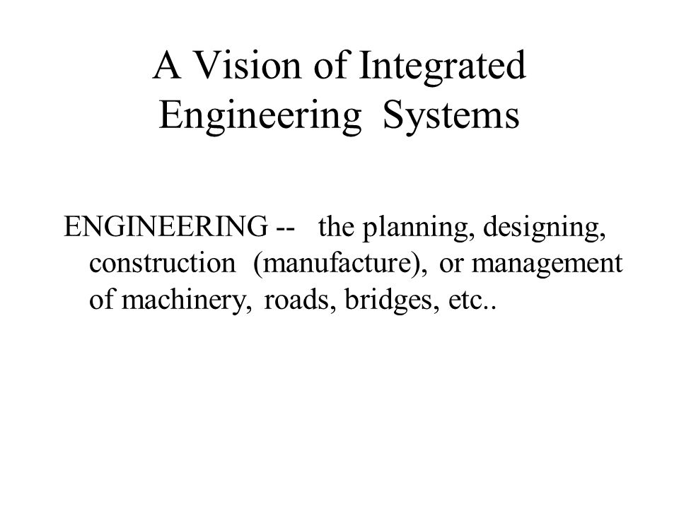 A Vision of Integrated Engineering Systems ENGINEERING -- the planning, designing, construction (manufacture), or management of machinery, roads, brid