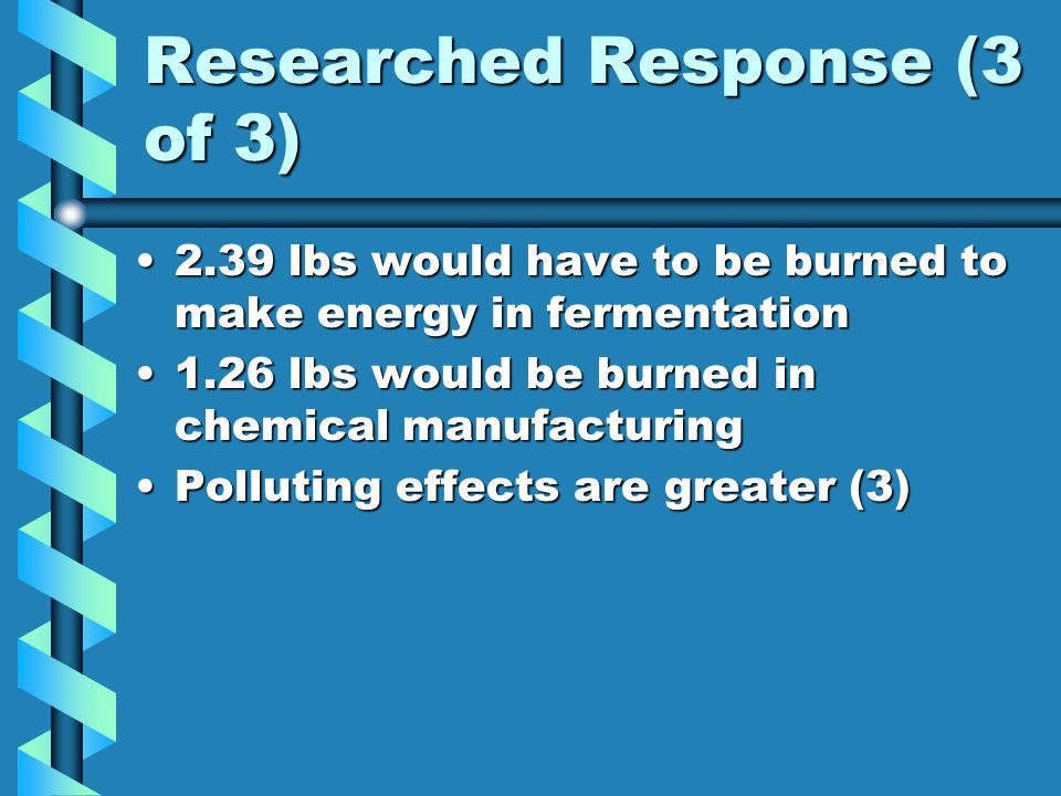 Researched Response (3 of 3) 2.39 lbs would have to be burned to make energy in fermentation2.39 lbs would have to be burned to make energy in fermentation 1.26 lbs would be burned in chemical manufacturing1.26 lbs would be burned in chemical manufacturing Polluting effects are greater (3)Polluting effects are greater (3)