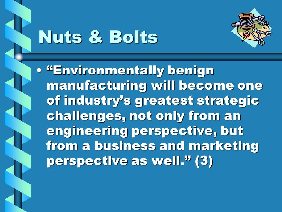 Nuts & Bolts Environmentally benign manufacturing will become one of industry's greatest strategic challenges, not only from an engineering perspective, but from a business and marketing perspective as well. (3) Environmentally benign manufacturing will become one of industry's greatest strategic challenges, not only from an engineering perspective, but from a business and marketing perspective as well. (3)