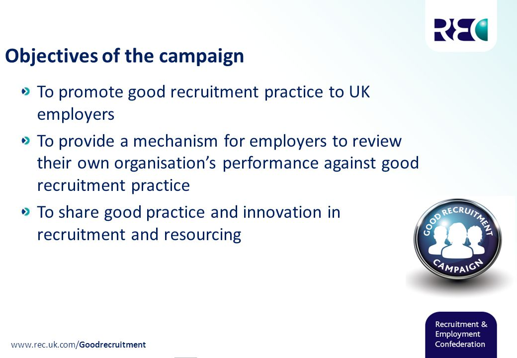 Objectives of the campaign To promote good recruitment practice to UK employers To provide a mechanism for employers to review their own organisation's performance against good recruitment practice To share good practice and innovation in recruitment and resourcing www.rec.uk.com/Goodrecruitment