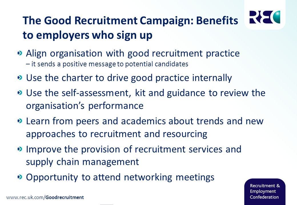 www.rec.uk.com/Goodrecruitment The Good Recruitment Campaign: Benefits to employers who sign up Align organisation with good recruitment practice – it sends a positive message to potential candidates Use the charter to drive good practice internally Use the self-assessment, kit and guidance to review the organisation's performance Learn from peers and academics about trends and new approaches to recruitment and resourcing Improve the provision of recruitment services and supply chain management Opportunity to attend networking meetings