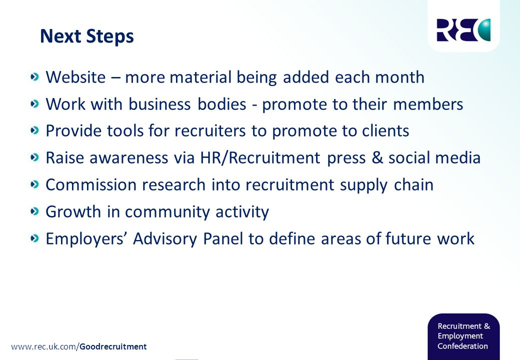 Next Steps Website – more material being added each month Work with business bodies - promote to their members Provide tools for recruiters to promote to clients Raise awareness via HR/Recruitment press & social media Commission research into recruitment supply chain Growth in community activity Employers' Advisory Panel to define areas of future work www.rec.uk.com/Goodrecruitment