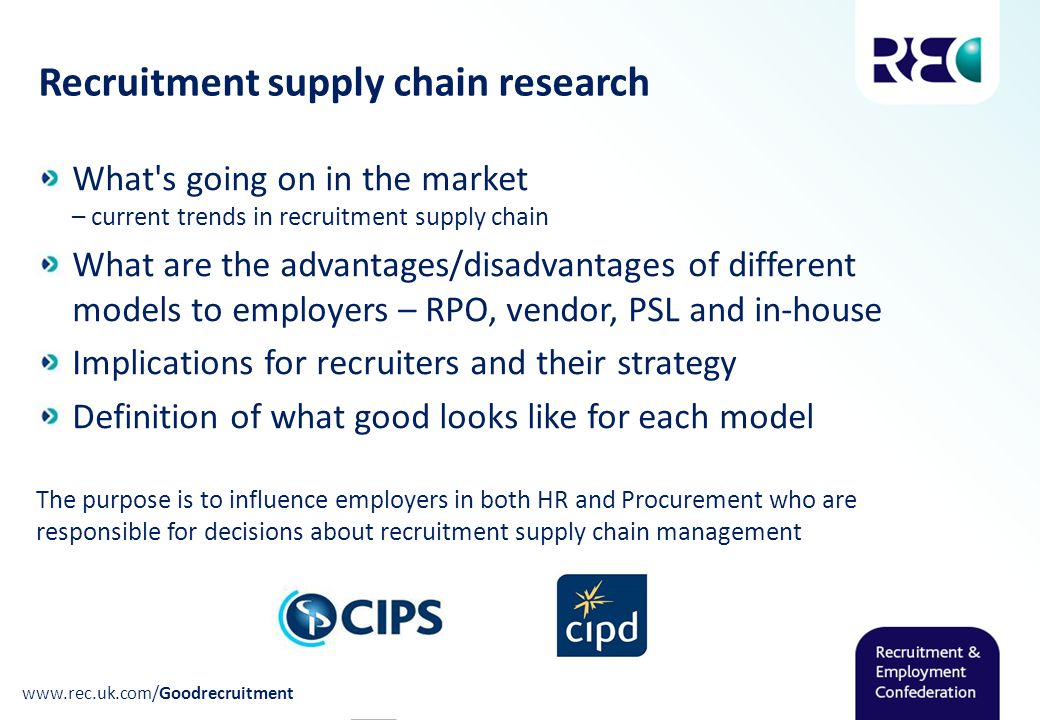 Recruitment supply chain research www.rec.uk.com/Goodrecruitment What s going on in the market – current trends in recruitment supply chain What are the advantages/disadvantages of different models to employers – RPO, vendor, PSL and in-house Implications for recruiters and their strategy Definition of what good looks like for each model The purpose is to influence employers in both HR and Procurement who are responsible for decisions about recruitment supply chain management