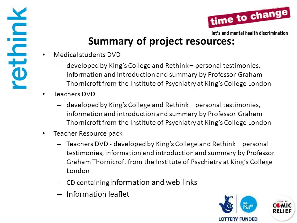 Summary of project resources: Medical students DVD – developed by King's College and Rethink – personal testimonies, information and introduction and summary by Professor Graham Thornicroft from the Institute of Psychiatry at King's College London Teachers DVD – developed by King's College and Rethink – personal testimonies, information and introduction and summary by Professor Graham Thornicroft from the Institute of Psychiatry at King's College London Teacher Resource pack – Teachers DVD - developed by King's College and Rethink – personal testimonies, information and introduction and summary by Professor Graham Thornicroft from the Institute of Psychiatry at King's College London – CD containing information and web links – Information leaflet