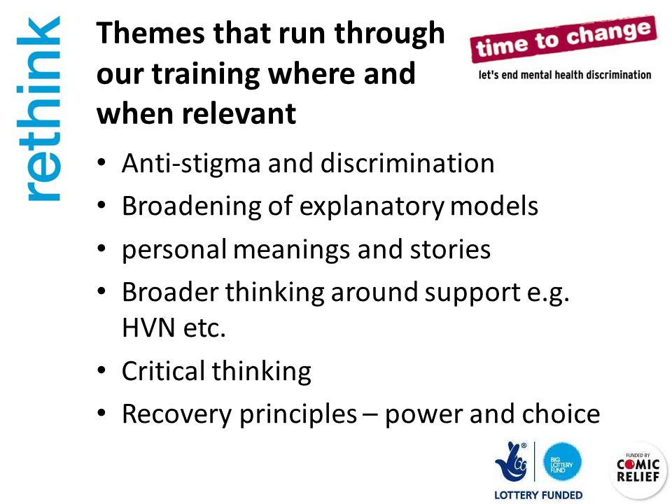 Themes that run through our training where and when relevant Anti-stigma and discrimination Broadening of explanatory models personal meanings and stories Broader thinking around support e.g.