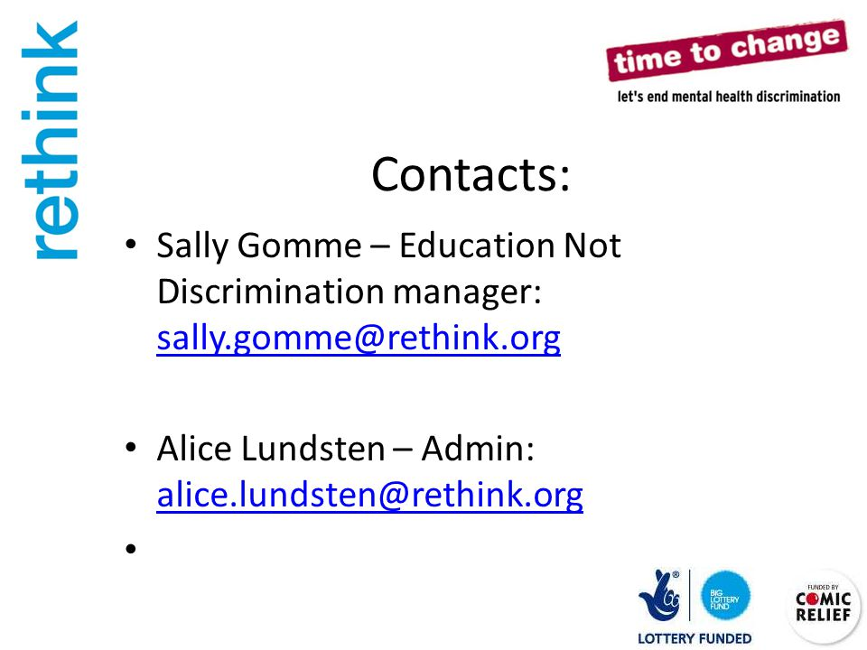 Contacts: Sally Gomme – Education Not Discrimination manager: sally.gomme@rethink.org sally.gomme@rethink.org Alice Lundsten – Admin: alice.lundsten@rethink.org alice.lundsten@rethink.org
