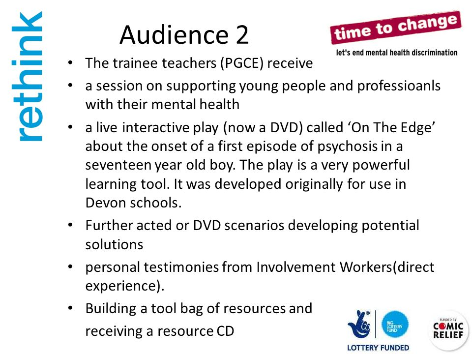 Audience 2 The trainee teachers (PGCE) receive a session on supporting young people and professioanls with their mental health a live interactive play (now a DVD) called 'On The Edge' about the onset of a first episode of psychosis in a seventeen year old boy.