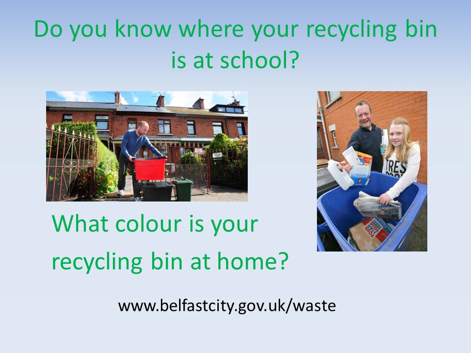 Do you know where your recycling bin is at school? What colour is your recycling bin at home? www.belfastcity.gov.uk/waste