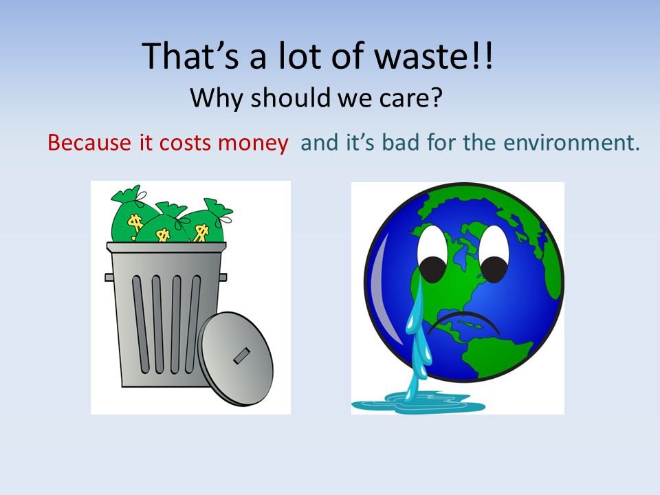 That's a lot of waste!! Why should we care? Because it costs moneyand it's bad for the environment.