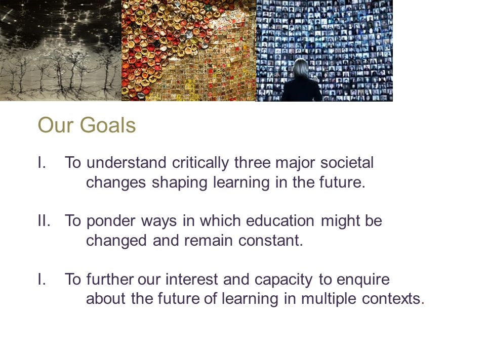 Our Goals I.To understand critically three major societal changes shaping learning in the future.