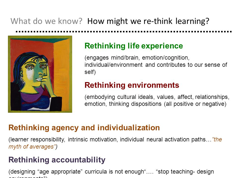 What do we know? How might we re-think learning? Rethinking life experience (engages mind/brain, emotion/cognition, individual/environment and contrib