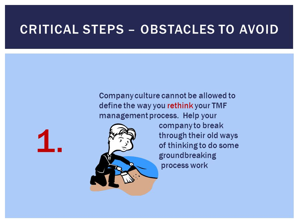 CRITICAL STEPS – OBSTACLES TO AVOID Company culture cannot be allowed to define the way you rethink your TMF management process.