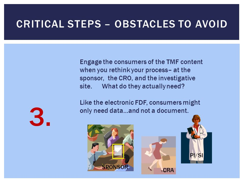 CRITICAL STEPS – OBSTACLES TO AVOID Engage the consumers of the TMF content when you rethink your process– at the sponsor, the CRO, and the investigative site.