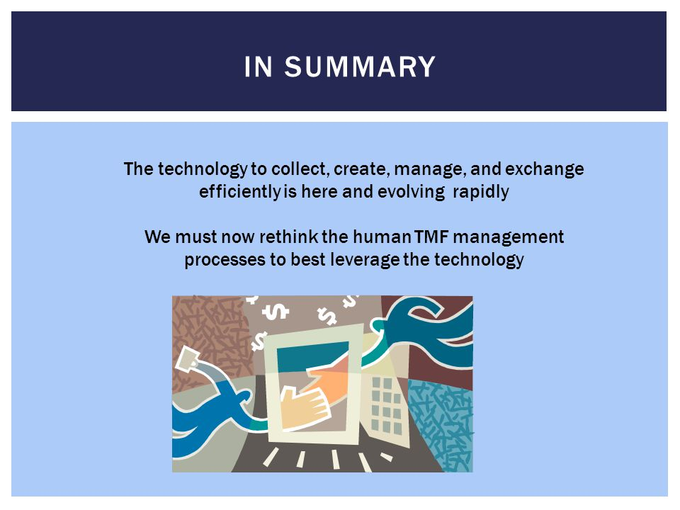 IN SUMMARY The technology to collect, create, manage, and exchange efficiently is here and evolving rapidly We must now rethink the human TMF management processes to best leverage the technology