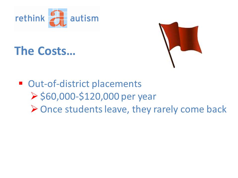 The Costs…  Out-of-district placements  $60,000-$120,000 per year  Once students leave, they rarely come back