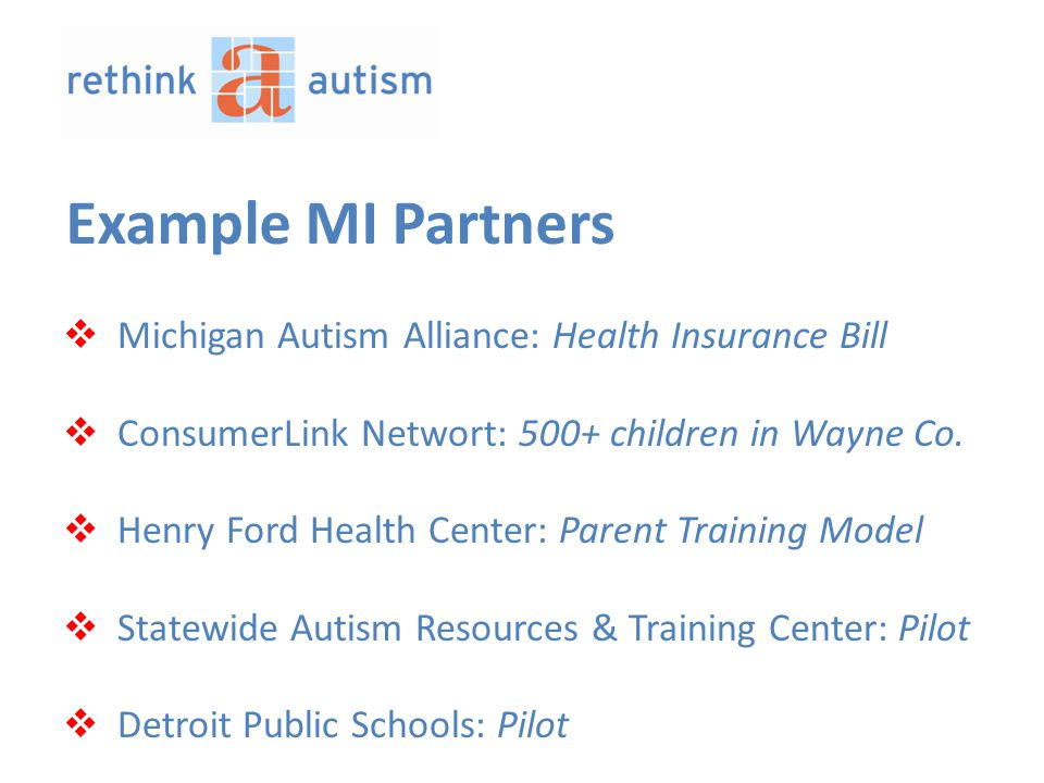 Example MI Partners  Michigan Autism Alliance: Health Insurance Bill  ConsumerLink Networt: 500+ children in Wayne Co.